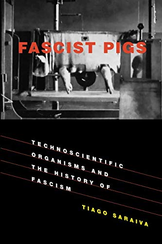 Fascist Pigs: Technoscientific Organisms and the History of Fascism (Inside Technology)