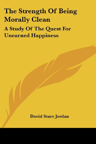 The Strength of Being Morally Clean: A Study of the Quest for Unearned Happiness: A White Cross Address (1900)