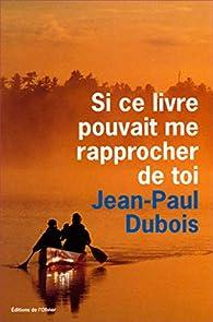 Si ce livre pouvait me rapprocher de toi par Jean-Paul Dubois