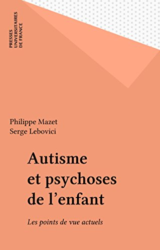 Autisme et psychoses de l'enfant: Les points de vue actuels