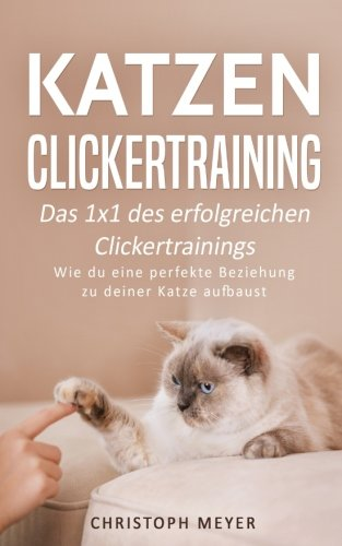 Katzen Clickertraining: Das 1x1 des erfolgreichen Clickertrainings - Wie du eine perfekte Beziehung zu deiner Katze aufbaust (Katzen trainieren, Band 3)