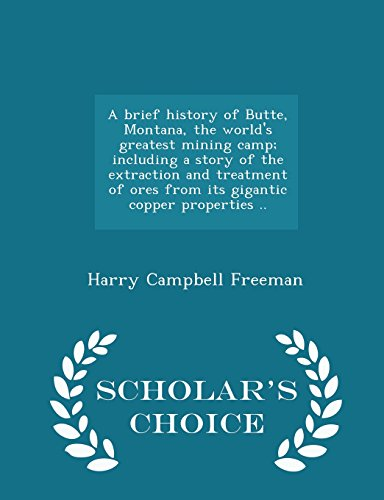 A brief history of Butte, Montana, the world's greatest mining camp; including a story of the extraction and treatment of ores from its gigantic copper properties ..  - Scholar's Choice Edition