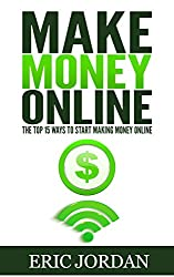 Make Money Online: The Top 15 Ways To Start Making Money Online (How to Make Money Online, 2018)