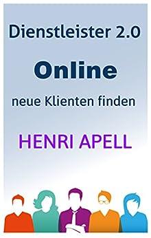Dienstleister 2.0 - Online neue Klienten und Kunden finden (German Edition) by [Apell, Henri]