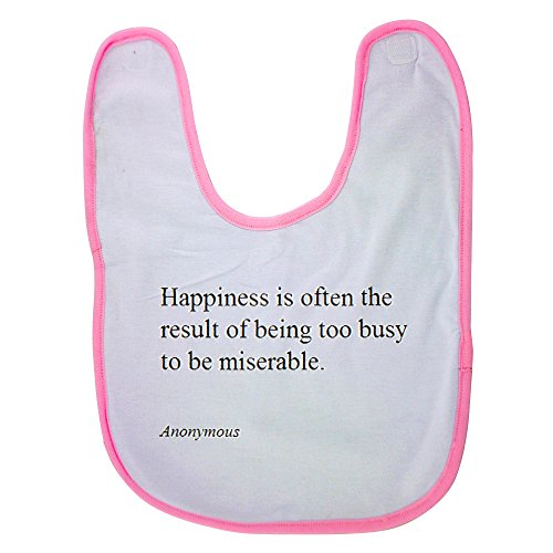 Pink baby bib with Anonymous Happiness is often the result of being too busy to be miserable.