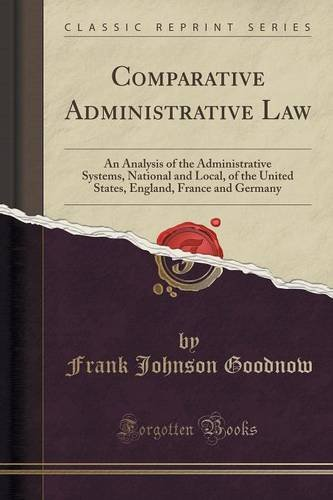 Comparative Administrative Law: An Analysis of the Administrative Systems, National and Local, of the United States, England, France and Germany (Classic Reprint)