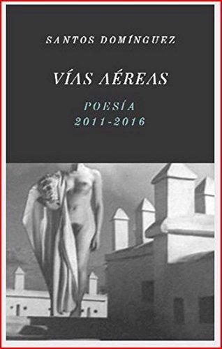 Vías aéreas: Poesía 2011-2016 por Santos Domínguez