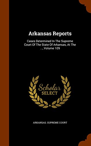 Arkansas Reports: Cases Determined In The Supreme Court Of The State Of Arkansas, At The, Volume 109