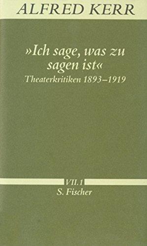 »Ich sage, was zu sagen ist«: Theaterkritiken 1893-1919 (Alfred Kerr, Werke in Einzelbänden)