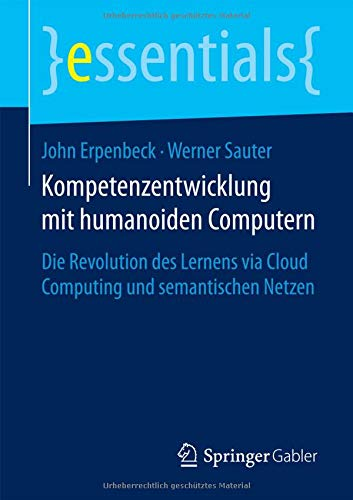 Kompetenzentwicklung mit humanoiden Computern: Die Revolution des Lernens via Cloud Computing und semantischen Netzen (essentials)