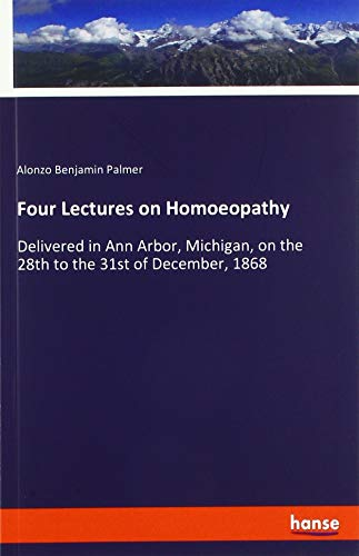 Four Lectures on Homoeopathy: Delivered in Ann Arbor, Michigan, on the 28th to the 31st of December, 1868