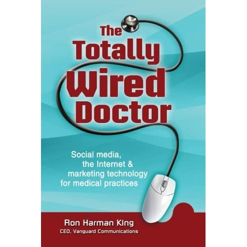 The Totally Wired Doctor: Social media, the Internet & marketing technology for medical practices by Ron Harman King (2012-10-18)