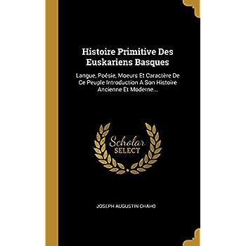 Histoire Primitive Des Euskariens Basques: Langue, Poésie, Moeurs Et Caractère de Ce Peuple Introduction a Son Histoire Ancienne Et Moderne...