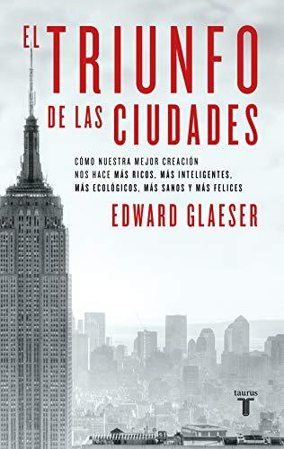 El triunfo de las ciudades: Cómo nuestra gran creación nos hace más ricos, más listos, más sostenibles, más