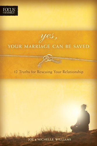 Yes Your Marriage Can Be Saved 12 Truths For Rescuing Your Relationship Focus On The Family Books