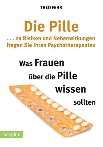Die Pille . . . zu Risiken und Nebenwirkungen fragen Sie Ihren Psychotherapeuten: Was Frauen über die Pille wissen sollten