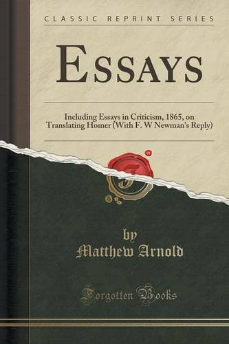 Essays: Including Essays in Criticism, 1865, on Translating Homer (With F. W Newman's Reply) (Classic Reprint)