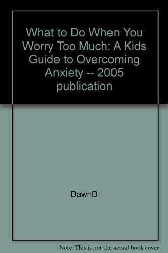 What to Do When You Worry Too Much: A Kids Guide to Overcoming Anxiety -- 2005 publication