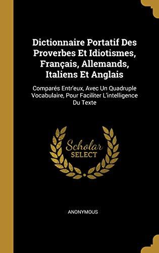 Dictionnaire Portatif Des Proverbes Et Idiotismes, Français, Allemands, Italiens Et Anglais: Comparés Entr'eux, Avec Un Quadruple Vocabulaire, Pour Faciliter l'Intelligence Du Texte