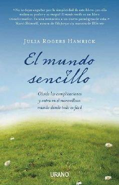 El Mundo Sencillo: Olvida las Complicaciones y Entra en el Maravilloso Mundo Donde Todo Es Facil por Julia Rogers Hamrick