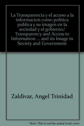 La Transparencia y el acceso a la informacion como politica publica y su imagen en la sociedad y el gobierno/ Transparency and Access to Information ... and its Image in Society and Government