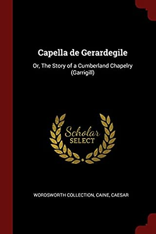 Capella de Gerardegile: Or, the Story of a Cumberland Chapelry (Garrigill)