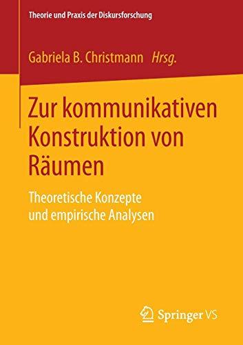 Zur kommunikativen Konstruktion von Räumen: Theoretische Konzepte und empirische Analysen (Theorie und Praxis der Diskursforschung)