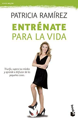 Entrénate para la vida: Triunfa, supera tus miedos y aprende a disfrutar de las pequeñas cosas (Vivir Mejor) por Patricia Ramírez