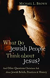 What Do Jewish People Think about Jesus?: And Other Questions Christians Ask about Jewish Beliefs, Practices, and History by Dr. Michael L Brown (2007-10-01)