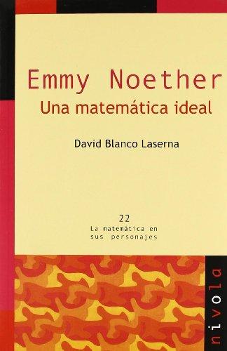 Emmy Noether. Una matemática ideal (La matemática en sus personajes) por D. Blanco