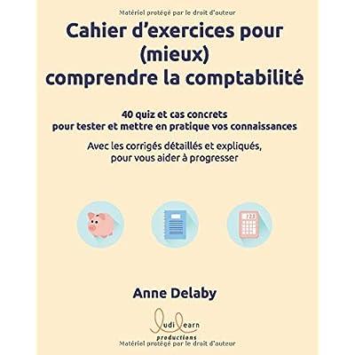 Cahier d'exercices pour (mieux) comprendre la comptabilité: 40 quiz et cas concrets pour tester et mettre en pratique vos connaissances