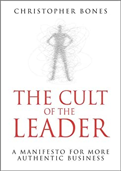 The Cult of the Leader: A Manifesto for More Authentic Business by [Bones, Christopher]