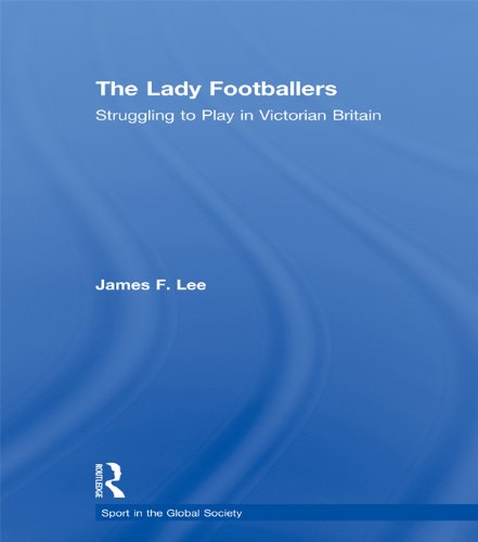 The Lady Footballers: Struggling to Play in Victorian Britain (Sport in the Global Society) (English Edition)