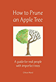 How to Prune an Apple Tree: A guide for real people with imperfect trees (English Edition)