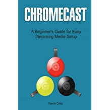 Chromecast: A Beginner's Guide for Easy Streaming Media Setup (Chromecast, Chromecast User Guide, Chromecast Books) by Kevin Ortiz (2015-07-30)
