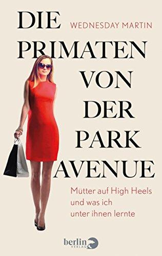 die-primaten-von-der-park-avenue-mutter-auf-high-heels-und-was-ich-unter-ihnen-lernte-german-edition