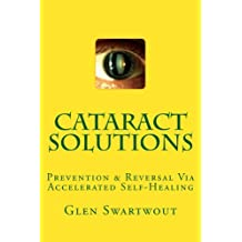Cataract Solutions: Prevention & Reversal Via Accelerated Self-Healing (Natural Eye & Vision Care Book 4) (English Edition)
