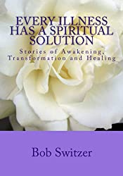 Every Illness Has a Spiritual Solution, Stories of Awakening, Transformation and Healing (English Edition)