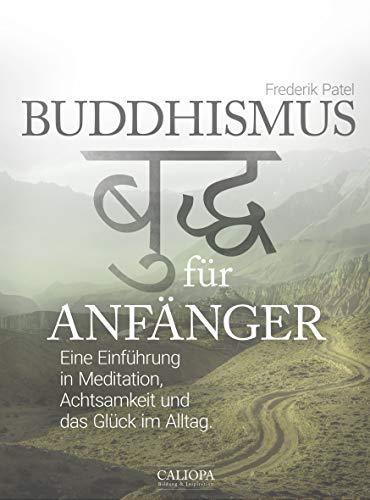 Buddhismus für Anfänger: Eine Einführung in Meditation, Achtsamkeit und das Glück im Alltag