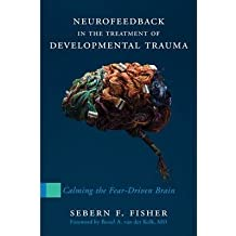 [(Neurofeedback in the Treatment of Developmental Trauma: Calming the Fear-driven Brain)] [Author: Sebern F. Fisher] published on (May, 2014)