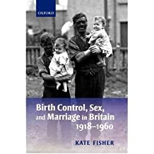 [(Birth Control, Sex, and Marriage in Britain 1918-1960)] [Author: Kate Fisher] published on (July, 2008)
