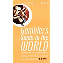 The Gambler's Guide to the World: The Inside Scoop from a Professional Player on Finding the Action, Beating the Odds, and Living It Up Around the Globe