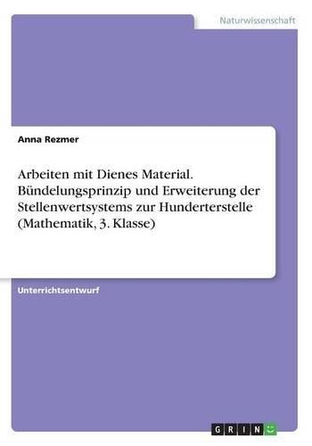 Arbeiten mit Dienes Material. Bündelungsprinzip und Erweiterung der Stellenwertsystems zur Hunderterstelle (Mathematik, 3. Klasse)