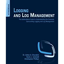 Logging and Log Management: The Authoritative Guide to Understanding the Concepts Surrounding Logging and Log Management (English Edition)