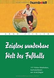 Zeiglers wunderbare Welt des Fußballs: 1111 Kicker-Weisheiten, hochsterilisiert von Arnd Zeigler