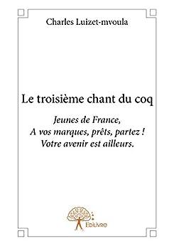 Le troisième chant du coq: Jeunes de France,  A vos marques, prêts, partez ! Votre avenir est ailleurs. par [Luizet-Mvoula, Charles]