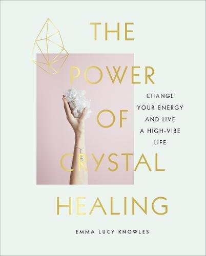 The Power of Crystal Healing: Change Your Energy and Live a High-vibe Life