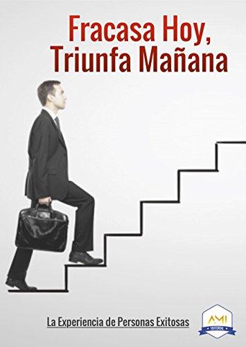 Fracasa hoy, triunfa mañana: La experiencia de personas exitosas (Spanish Edition)