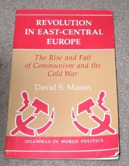 Revolution In East-central Europe: The Rise And Fall Of Communism And The Cold War (Dilemmas in World Politics) por David S Mason