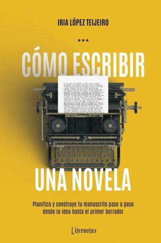 Cómo escribir una novela: Planifica tu manuscrito paso a paso, desde la idea hasta el primer borrador por Iria López Teijeiro